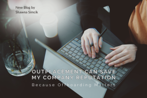 Outplacement Can Save My Company Reputation: Because Offboarding Matters